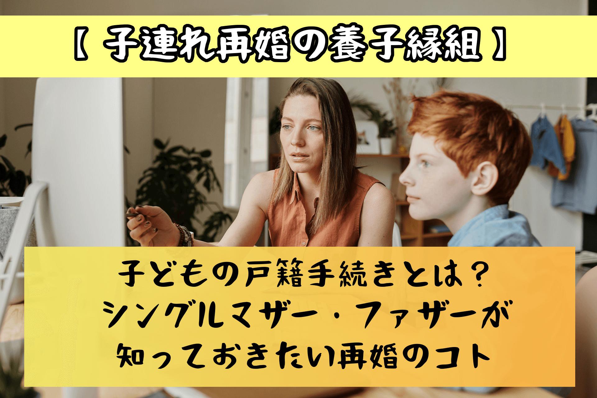 【子連れ再婚の養子縁組】子どもの戸籍手続きとは?シングルマザー・ファザーが知っておきたい再婚のコト