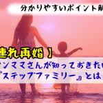 【子連れ再婚】シンママさんが知っておきたい『ステップファミリー』とは?
