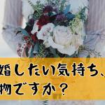 あなたの結婚願望は本物ですか?焦りを感じる婚活戦士に捧ぐメッセージ