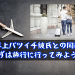 【年上バツイチ彼氏との同棲】まずは旅行に行ってみよう!