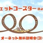 【11】ジェットコースターのような、オーネット無料説明会(3)