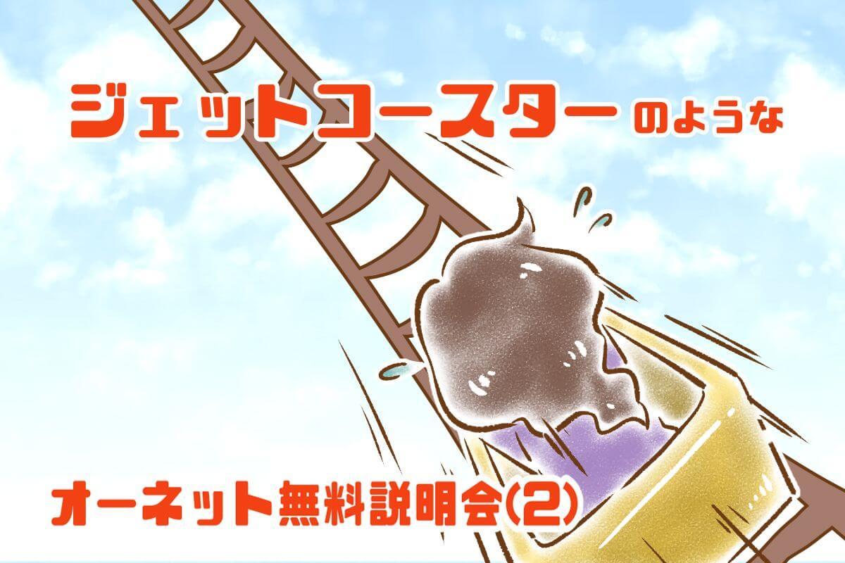 【10】ジェットコースターのような、オーネット無料説明会(2)