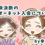 【12】即決即断のオーネット入会についてby幸子娘