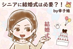 【44】シニアに結婚式は必要?! by幸子娘