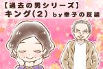 【シニア婚活ー54】【過去の男シリーズ】キング(2) by幸子の反論
