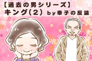【54】【過去の男シリーズ】キング(2) by幸子の反論