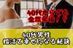 【40代男性の婚活】40代でも遅くない!結婚相談所で幸せになる秘訣